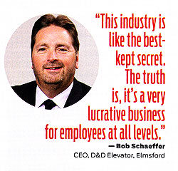 The Industry is like the best-kept secret. The truth is, it's a very lucrative business for employees at all levels. Bob Schaeffer, CEO D&D Elevator, Elmsford